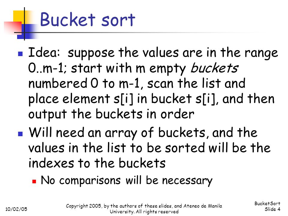 10/02/05 BucketSort Slide 4 Copyright 2005, by the authors of these slides, and Ateneo de Manila University. All rights reserved Bucket sort Idea: sup