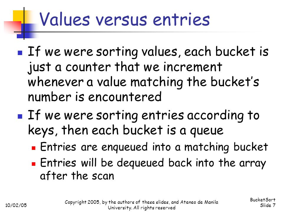 10/02/05 BucketSort Slide 7 Copyright 2005, by the authors of these slides, and Ateneo de Manila University.