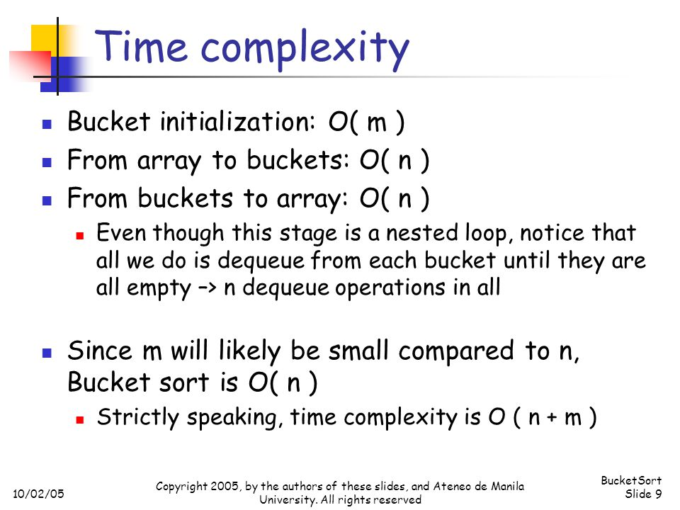 10/02/05 BucketSort Slide 9 Copyright 2005, by the authors of these slides, and Ateneo de Manila University. All rights reserved Time complexity Bucke