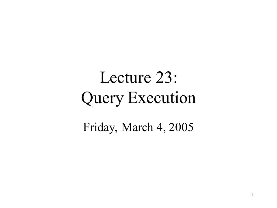 1 Lecture 23: Query Execution Friday, March 4, 2005