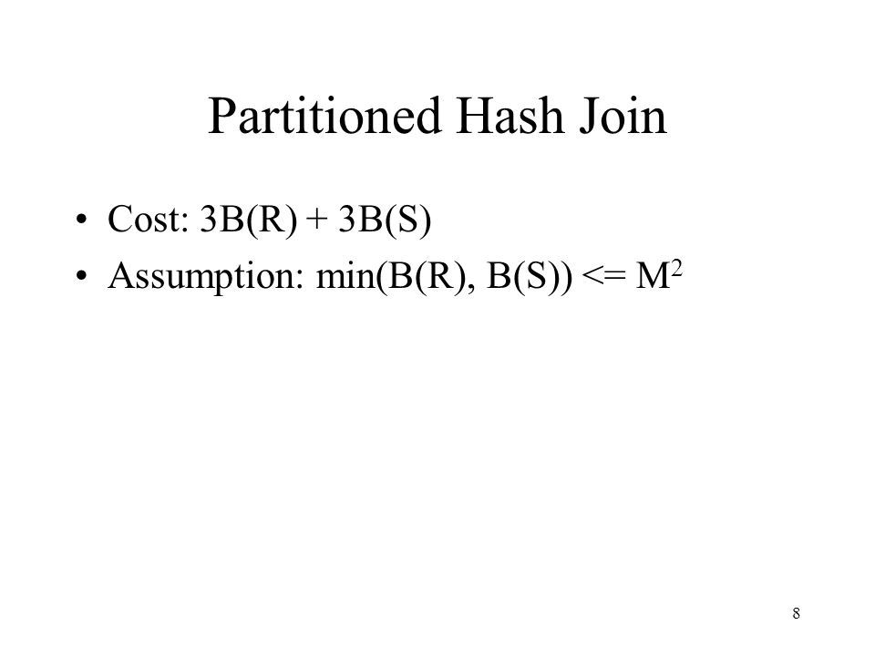 8 Partitioned Hash Join Cost: 3B(R) + 3B(S) Assumption: min(B(R), B(S)) <= M 2