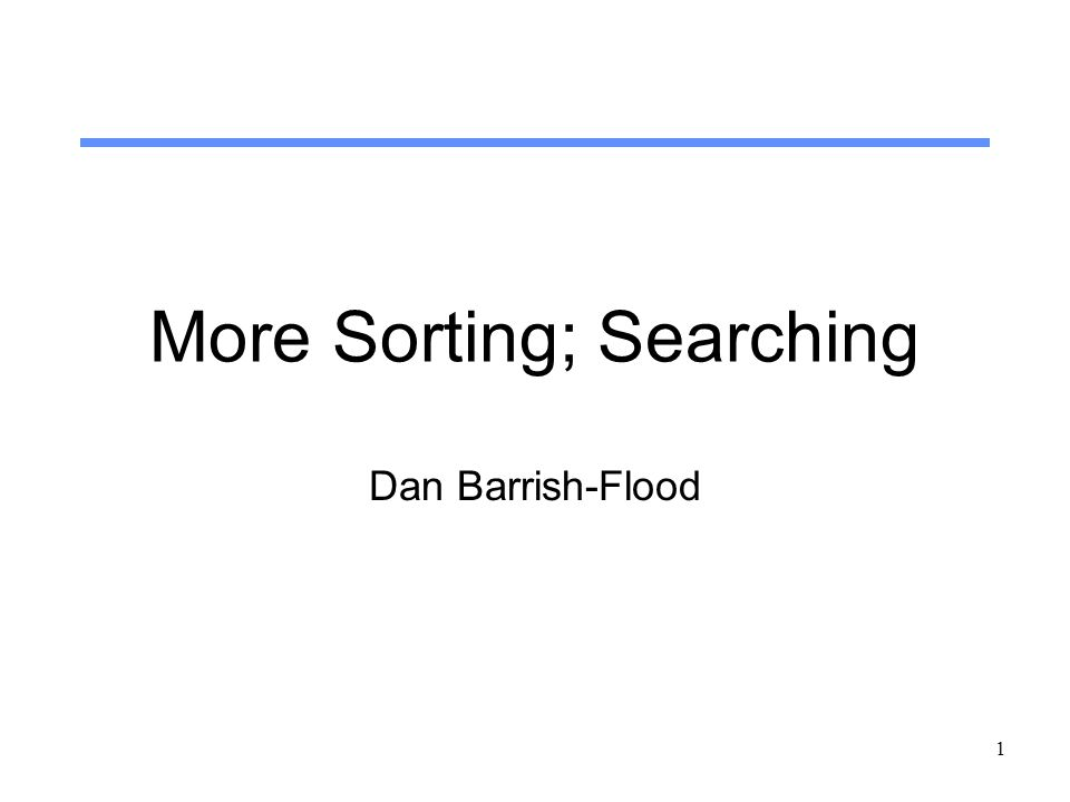 1 More Sorting; Searching Dan Barrish-Flood