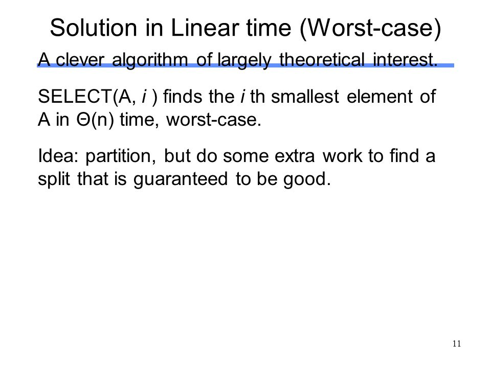 11 Solution in Linear time (Worst-case) A clever algorithm of largely theoretical interest. SELECT(A, i ) finds the i th smallest element of A in Θ(n)