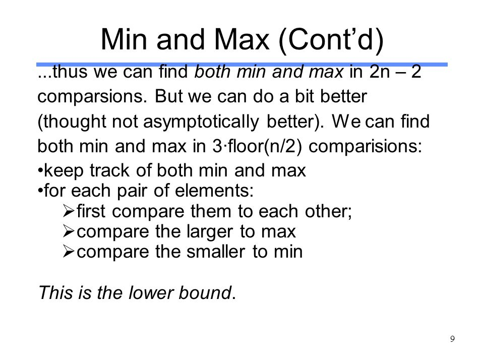 9 Min and Max (Cont'd)...thus we can find both min and max in 2n – 2 comparsions. But we can do a bit better (thought not asymptotically better). We c