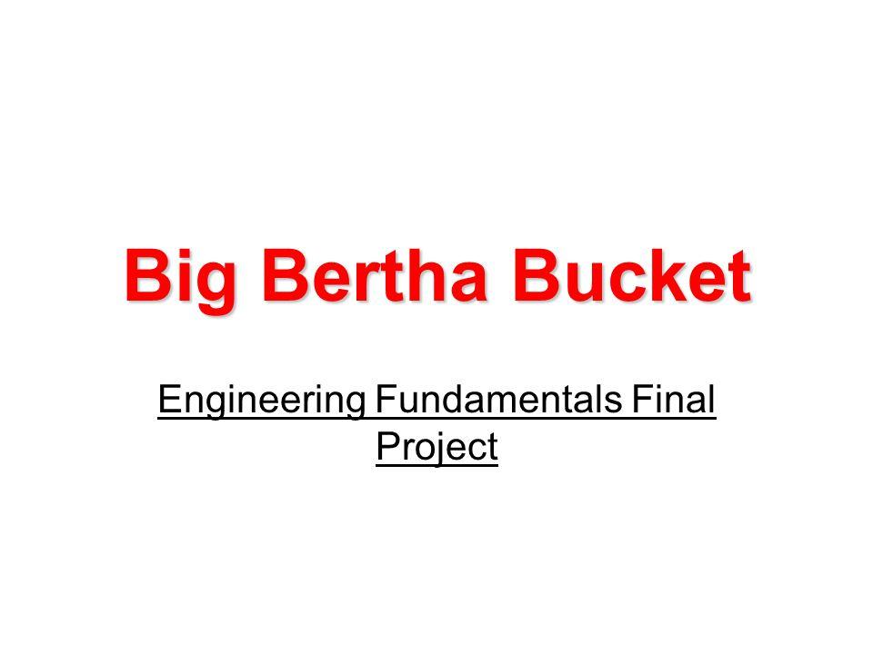 Big Bertha Bucket Engineering Fundamentals Final Project
