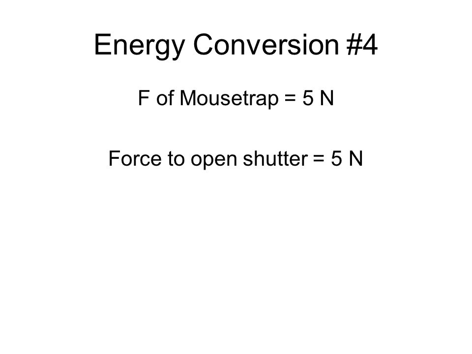 Energy Conversion #4 F of Mousetrap = 5 N Force to open shutter = 5 N
