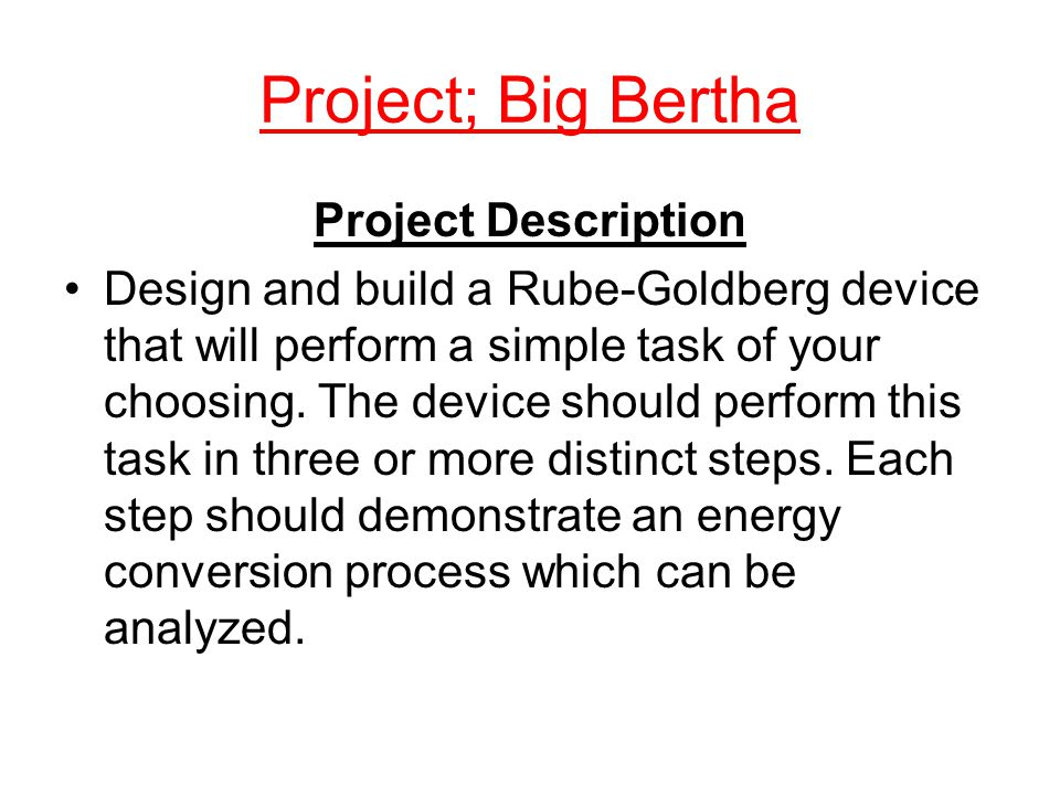 Project; Big Bertha Project Description Design and build a Rube-Goldberg device that will perform a simple task of your choosing.