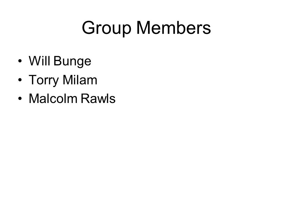 Group Members Will Bunge Torry Milam Malcolm Rawls