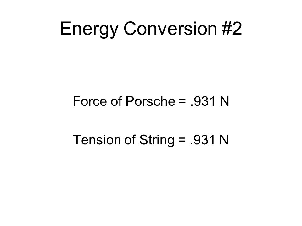 Energy Conversion #2 Force of Porsche =.931 N Tension of String =.931 N