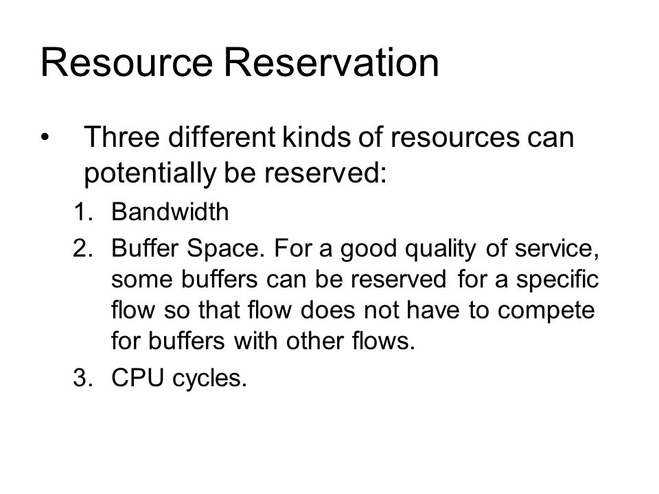 Resource Reservation Three different kinds of resources can potentially be reserved: 1.Bandwidth 2.Buffer Space. For a good quality of service, some b