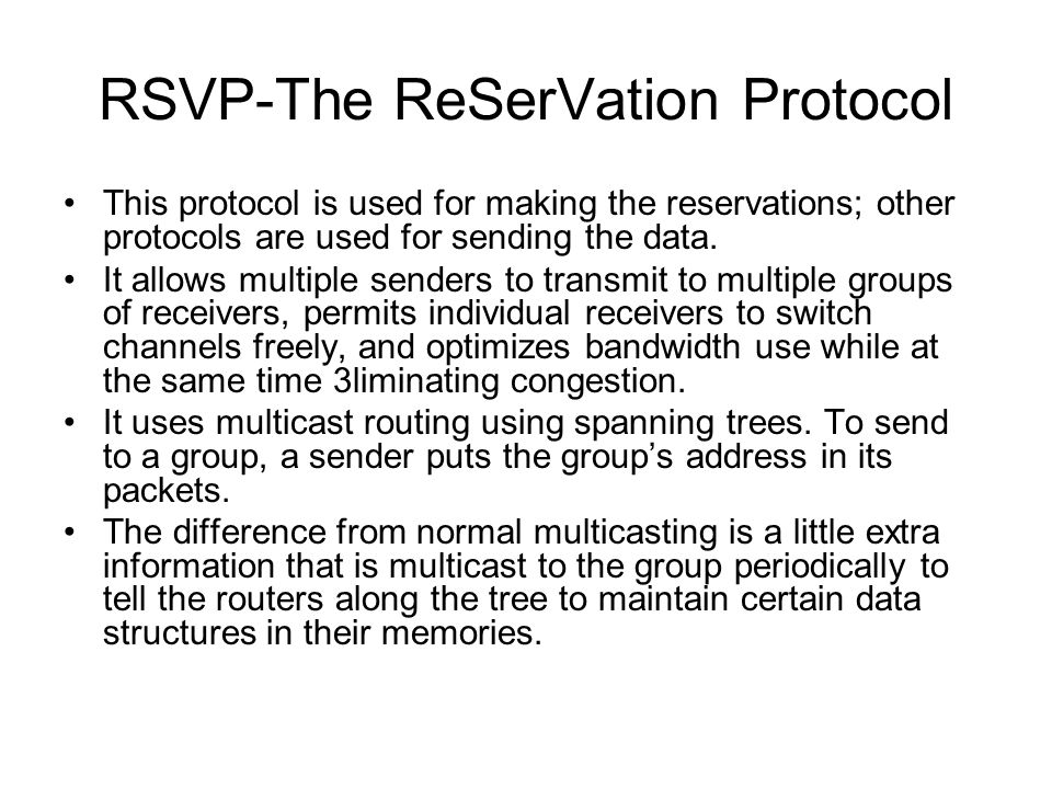 RSVP-The ReSerVation Protocol This protocol is used for making the reservations; other protocols are used for sending the data. It allows multiple sen