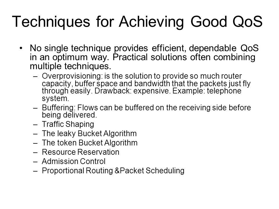 Techniques for Achieving Good QoS No single technique provides efficient, dependable QoS in an optimum way. Practical solutions often combining multip