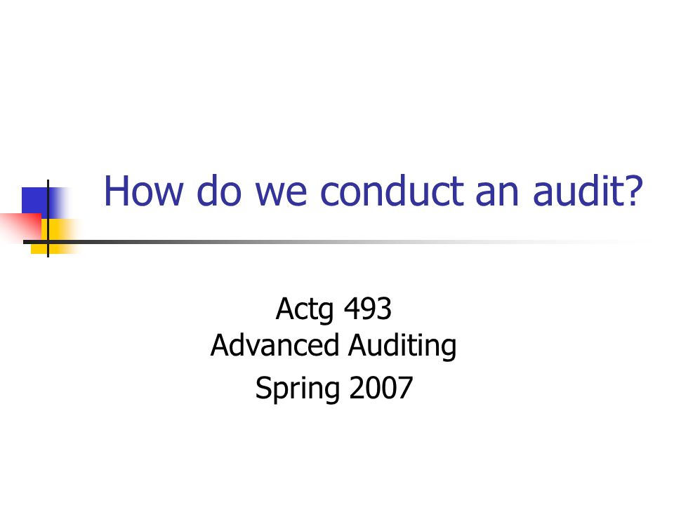 How do we conduct an audit? Actg 493 Advanced Auditing Spring 2007