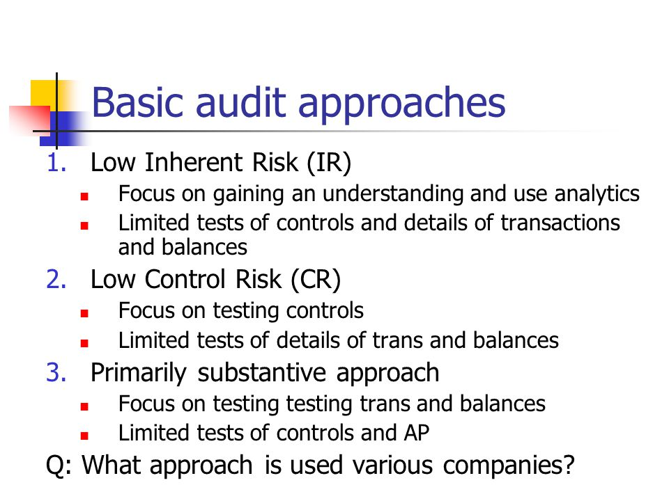 Basic audit approaches 1.Low Inherent Risk (IR) Focus on gaining an understanding and use analytics Limited tests of controls and details of transactions and balances 2.Low Control Risk (CR) Focus on testing controls Limited tests of details of trans and balances 3.Primarily substantive approach Focus on testing testing trans and balances Limited tests of controls and AP Q: What approach is used various companies?