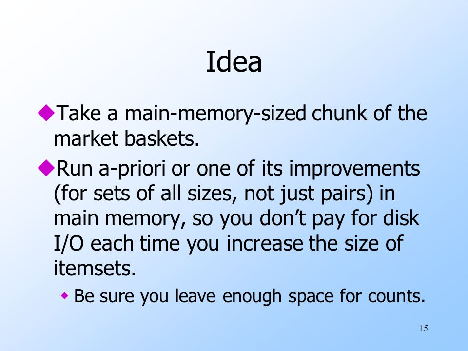 15 Idea uTake a main-memory-sized chunk of the market baskets. uRun a-priori or one of its improvements (for sets of all sizes, not just pairs) in mai