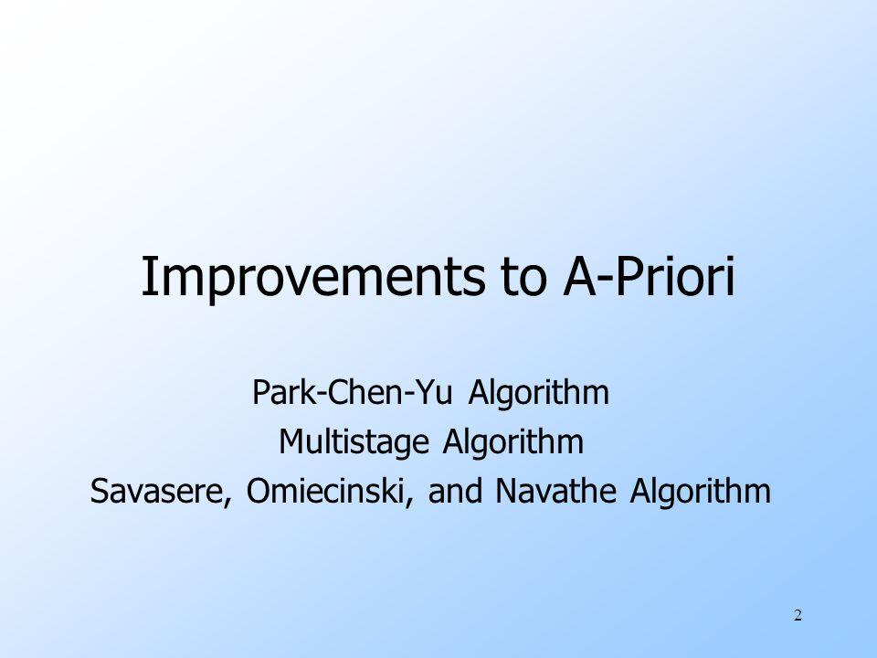 2 Improvements to A-Priori Park-Chen-Yu Algorithm Multistage Algorithm Savasere, Omiecinski, and Navathe Algorithm