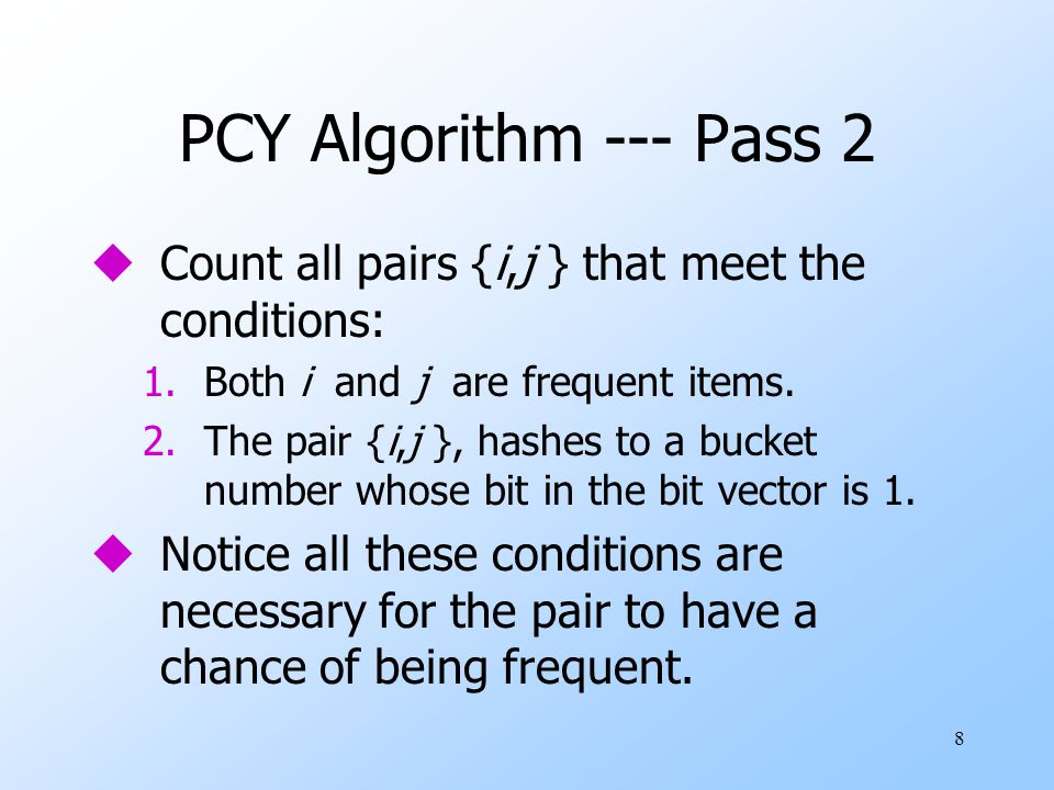 8 PCY Algorithm --- Pass 2 uCount all pairs {i,j } that meet the conditions: 1.Both i and j are frequent items.