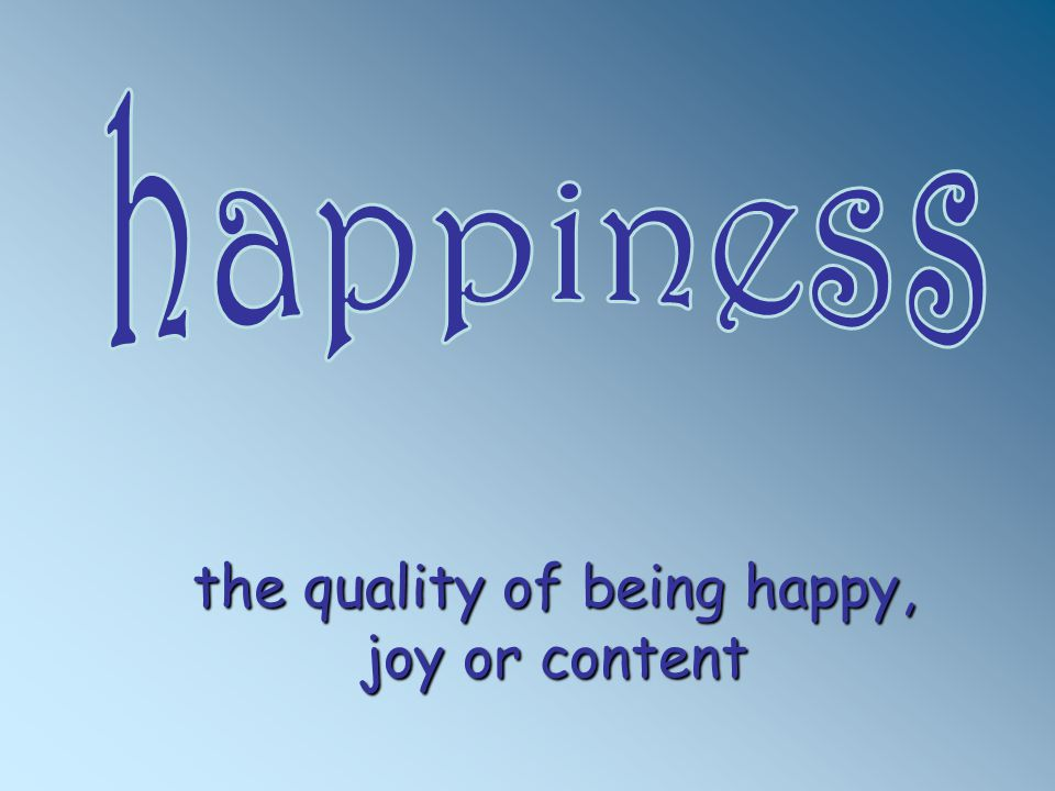 the quality of being happy, joy or content