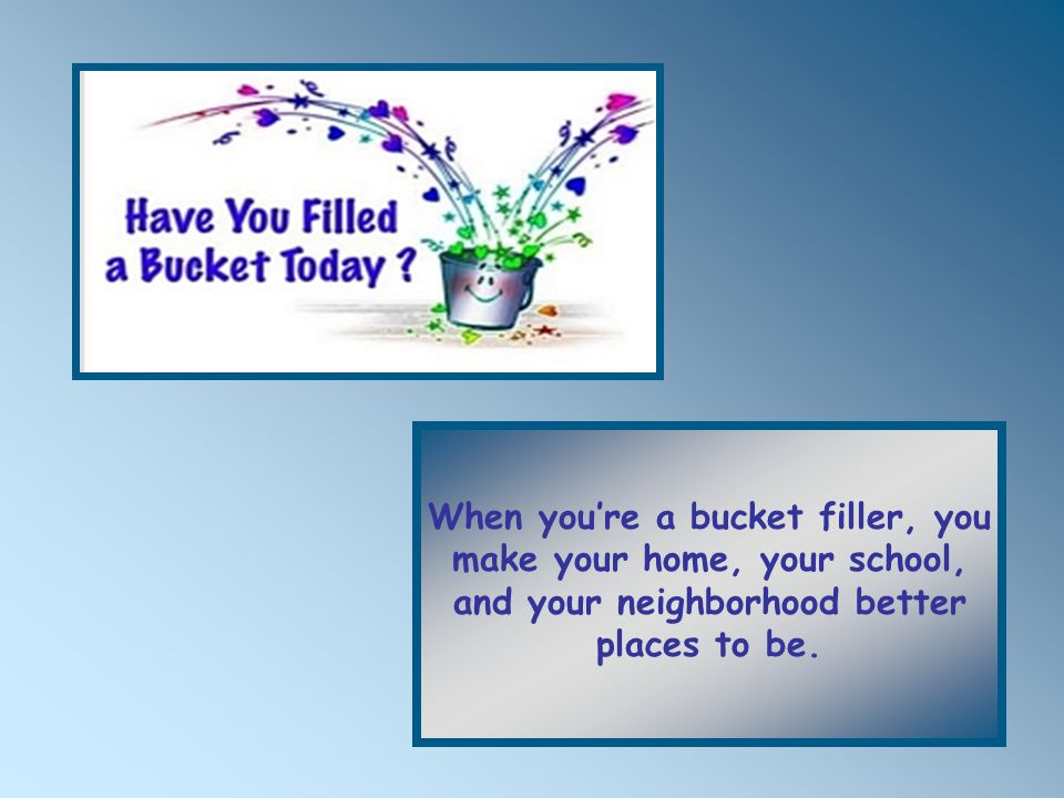 When you're a bucket filler, you make your home, your school, and your neighborhood better places to be.