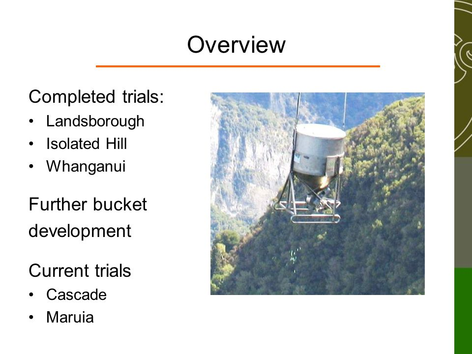 Overview Completed trials: Landsborough Isolated Hill Whanganui Further bucket development Current trials Cascade Maruia