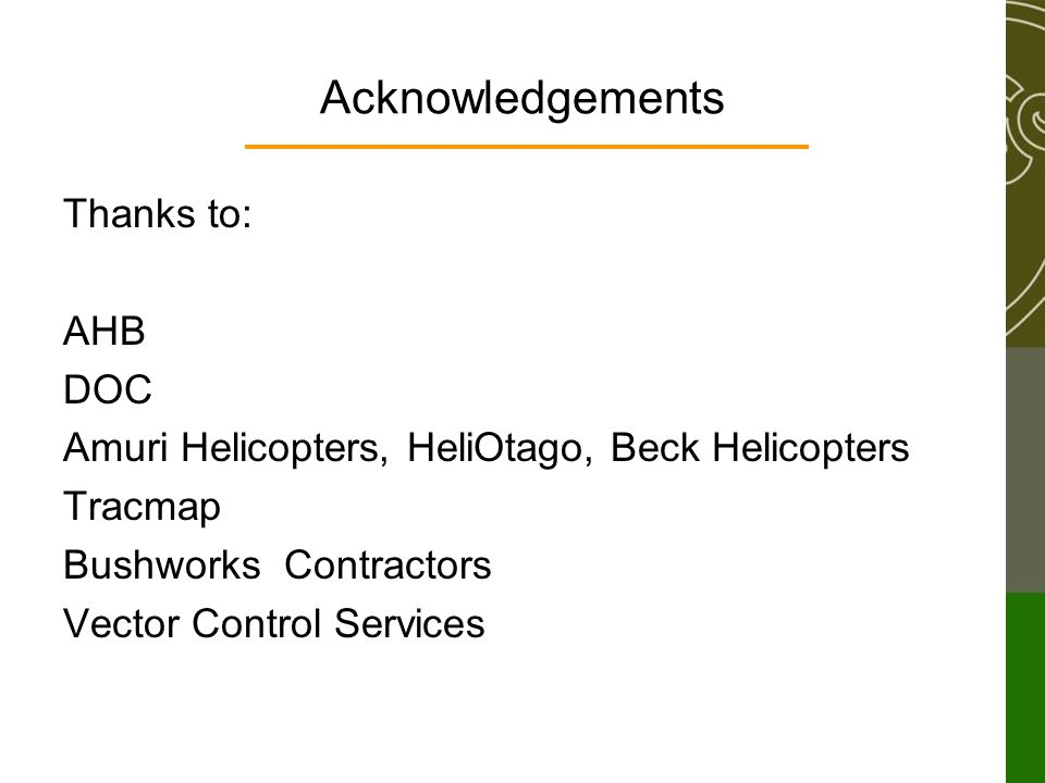 Acknowledgements Thanks to: AHB DOC Amuri Helicopters, HeliOtago, Beck Helicopters Tracmap Bushworks Contractors Vector Control Services