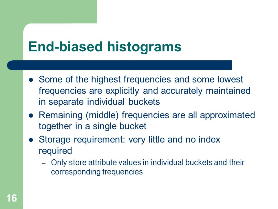 16 End-biased histograms Some of the highest frequencies and some lowest frequencies are explicitly and accurately maintained in separate individual buckets Remaining (middle) frequencies are all approximated together in a single bucket Storage requirement: very little and no index required – Only store attribute values in individual buckets and their corresponding frequencies