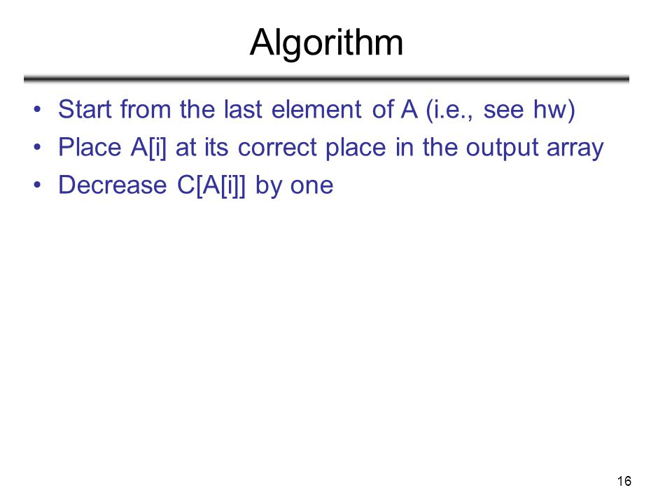 16 Algorithm Start from the last element of A (i.e., see hw) Place A[i] at its correct place in the output array Decrease C[A[i]] by one