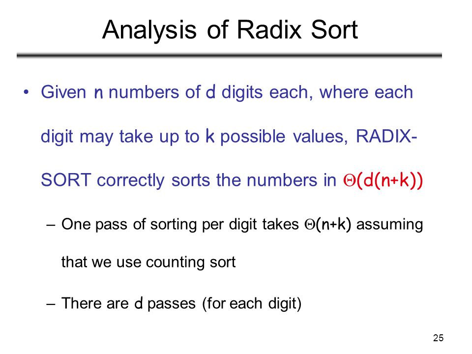 25 Analysis of Radix Sort Given n numbers of d digits each, where each digit may take up to k possible values, RADIX- SORT correctly sorts the numbers in  (d(n+k)) –One pass of sorting per digit takes  (n+k) assuming that we use counting sort –There are d passes (for each digit)