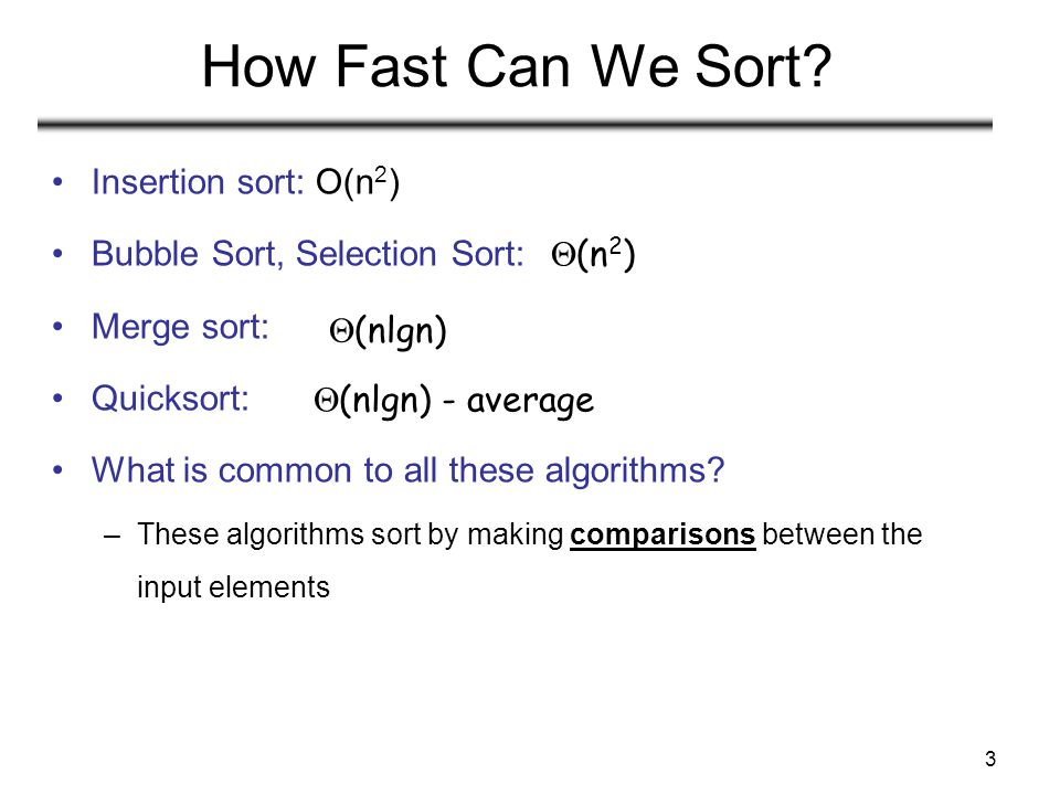 3 Insertion sort: O(n 2 ) Bubble Sort, Selection Sort: Merge sort: Quicksort: What is common to all these algorithms.