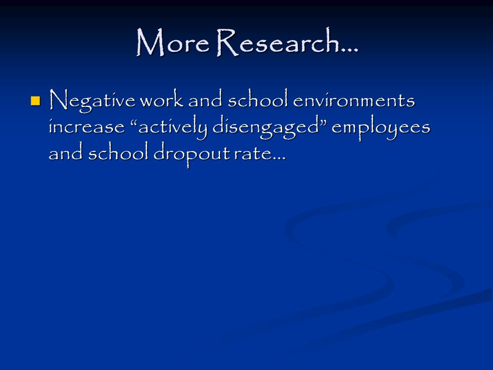 More Research… Negative work and school environments increase actively disengaged employees and school dropout rate… Negative work and school environments increase actively disengaged employees and school dropout rate…