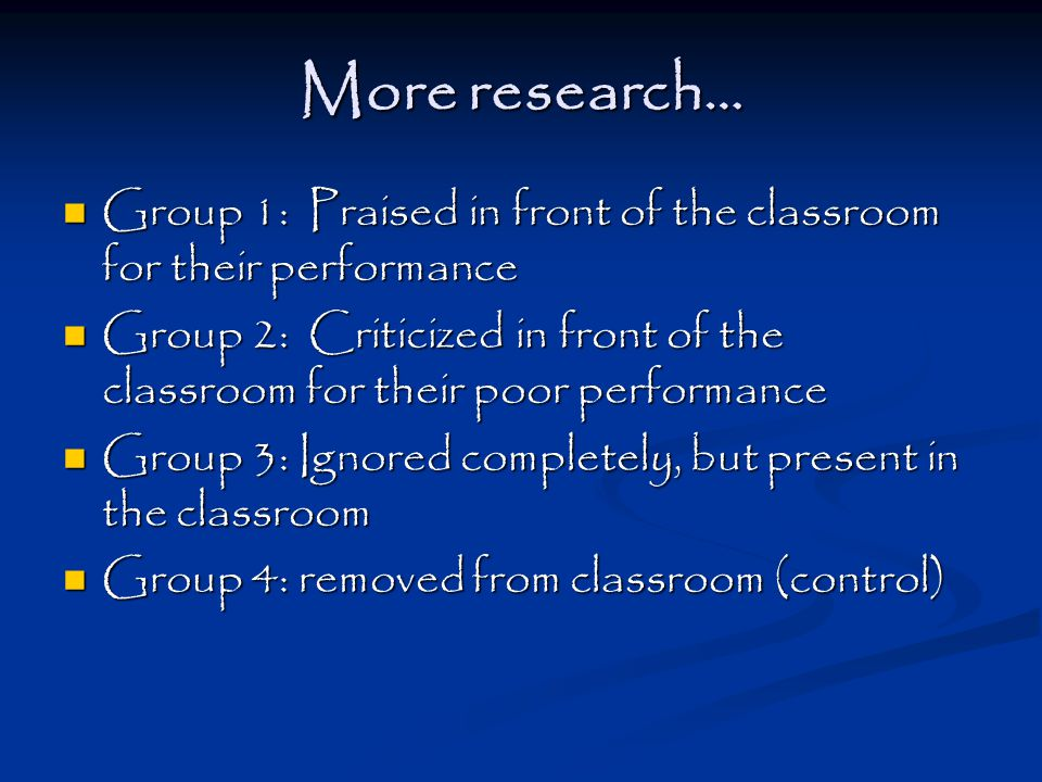 More research… Group 1: Praised in front of the classroom for their performance Group 1: Praised in front of the classroom for their performance Group 2: Criticized in front of the classroom for their poor performance Group 2: Criticized in front of the classroom for their poor performance Group 3: Ignored completely, but present in the classroom Group 3: Ignored completely, but present in the classroom Group 4: removed from classroom (control) Group 4: removed from classroom (control)
