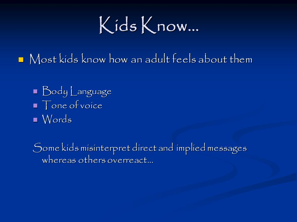 Kids Know… Most kids know how an adult feels about them Most kids know how an adult feels about them Body Language Body Language Tone of voice Tone of voice Words Words Some kids misinterpret direct and implied messages whereas others overreact…
