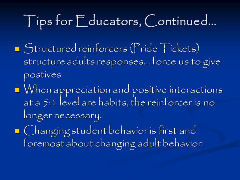 Tips for Educators, Continued… Structured reinforcers (Pride Tickets) structure adults responses… force us to give postives Structured reinforcers (Pride Tickets) structure adults responses… force us to give postives When appreciation and positive interactions at a 5:1 level are habits, the reinforcer is no longer necessary.