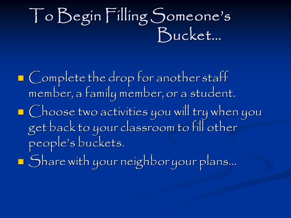 To Begin Filling Someone's Bucket… Complete the drop for another staff member, a family member, or a student.