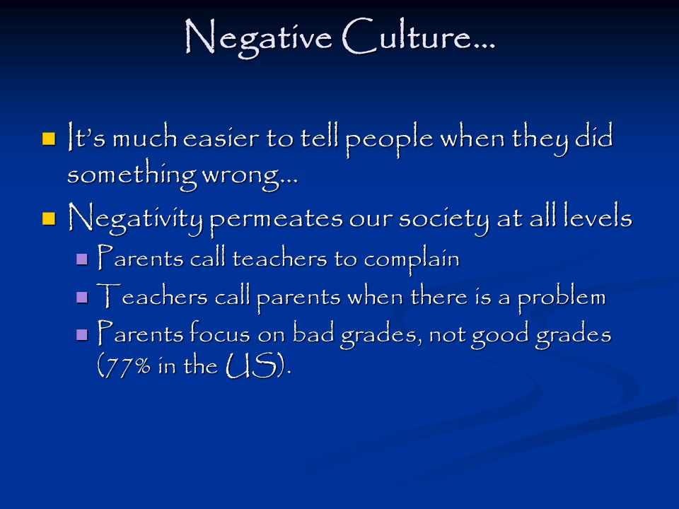 Negative Culture… Negative Culture… It's much easier to tell people when they did something wrong… It's much easier to tell people when they did something wrong… Negativity permeates our society at all levels Negativity permeates our society at all levels Parents call teachers to complain Parents call teachers to complain Teachers call parents when there is a problem Teachers call parents when there is a problem Parents focus on bad grades, not good grades (77% in the US).