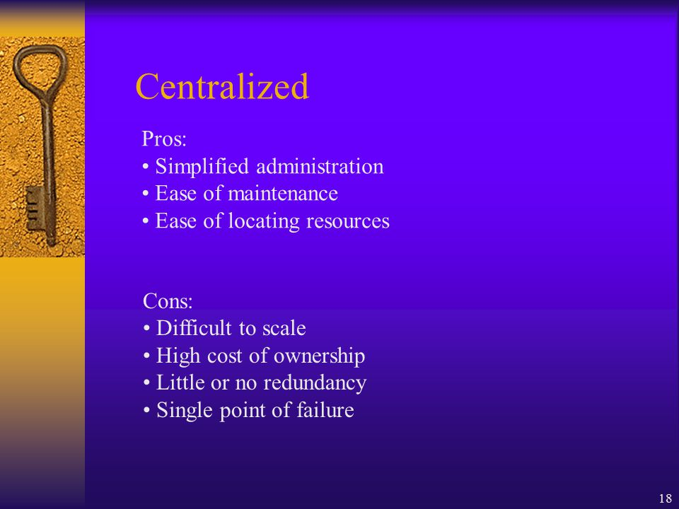 18 Centralized Pros: Simplified administration Ease of maintenance Ease of locating resources Cons: Difficult to scale High cost of ownership Little or no redundancy Single point of failure