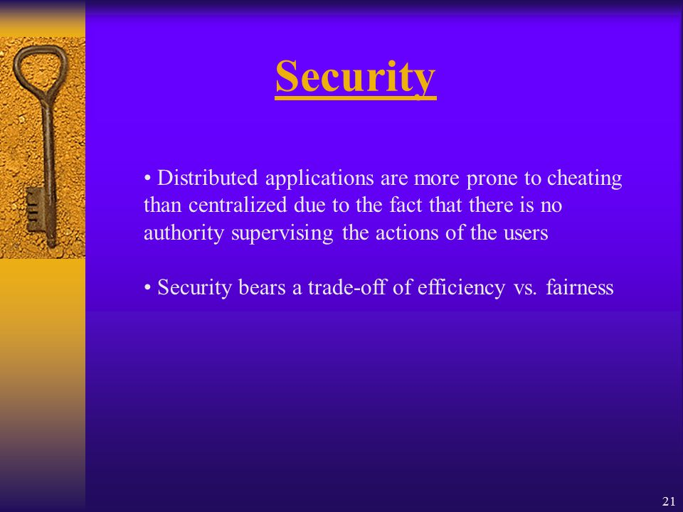 21 Security Distributed applications are more prone to cheating than centralized due to the fact that there is no authority supervising the actions of the users Security bears a trade-off of efficiency vs.