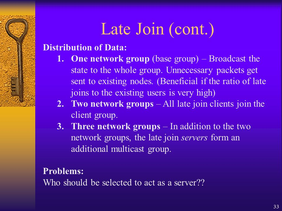 33 Late Join (cont.) Distribution of Data: 1.One network group (base group) – Broadcast the state to the whole group.