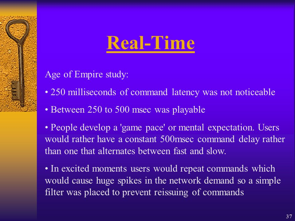 37 Real-Time Age of Empire study: 250 milliseconds of command latency was not noticeable Between 250 to 500 msec was playable People develop a game pace or mental expectation.