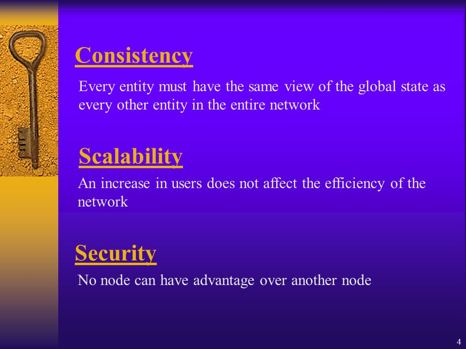 4 Consistency Every entity must have the same view of the global state as every other entity in the entire network Scalability An increase in users does not affect the efficiency of the network Security No node can have advantage over another node