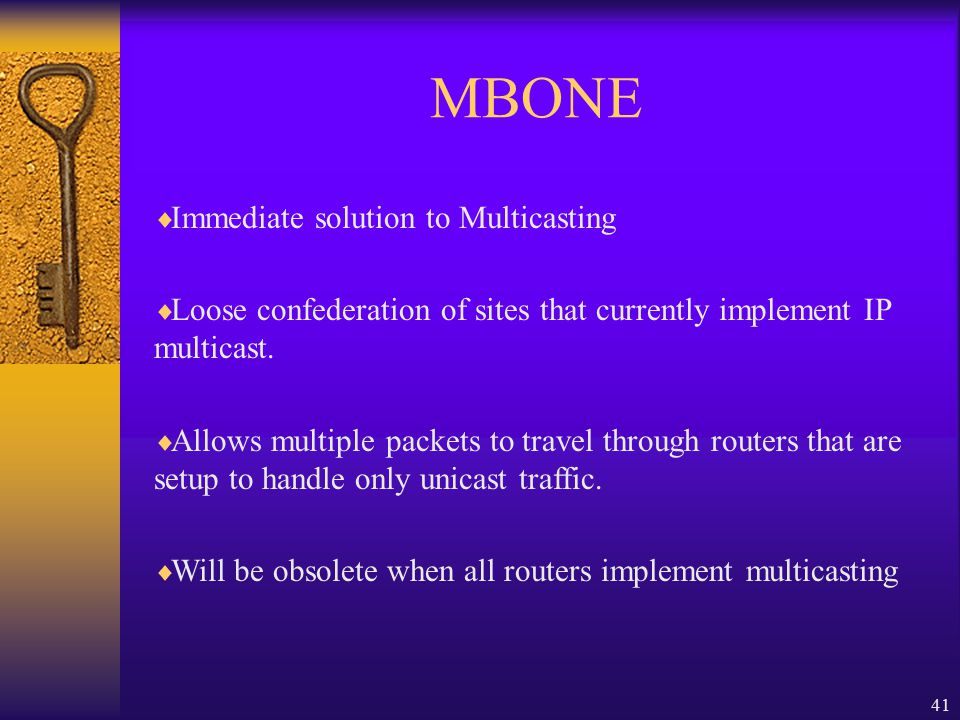 41 MBONE  Immediate solution to Multicasting  Loose confederation of sites that currently implement IP multicast.