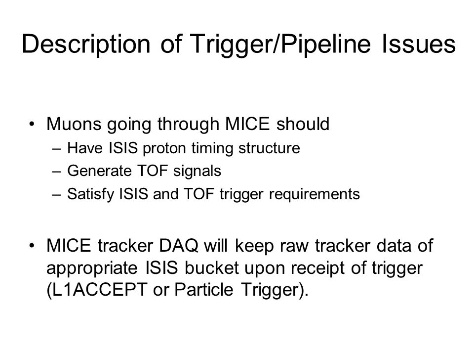 Muons going through MICE should –Have ISIS proton timing structure –Generate TOF signals –Satisfy ISIS and TOF trigger requirements MICE tracker DAQ w