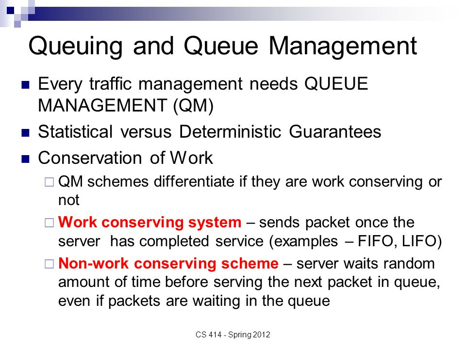 Queuing and Queue Management Every traffic management needs QUEUE MANAGEMENT (QM) Statistical versus Deterministic Guarantees Conservation of Work  QM schemes differentiate if they are work conserving or not  Work conserving system – sends packet once the server has completed service (examples – FIFO, LIFO)  Non-work conserving scheme – server waits random amount of time before serving the next packet in queue, even if packets are waiting in the queue CS 414 - Spring 2012