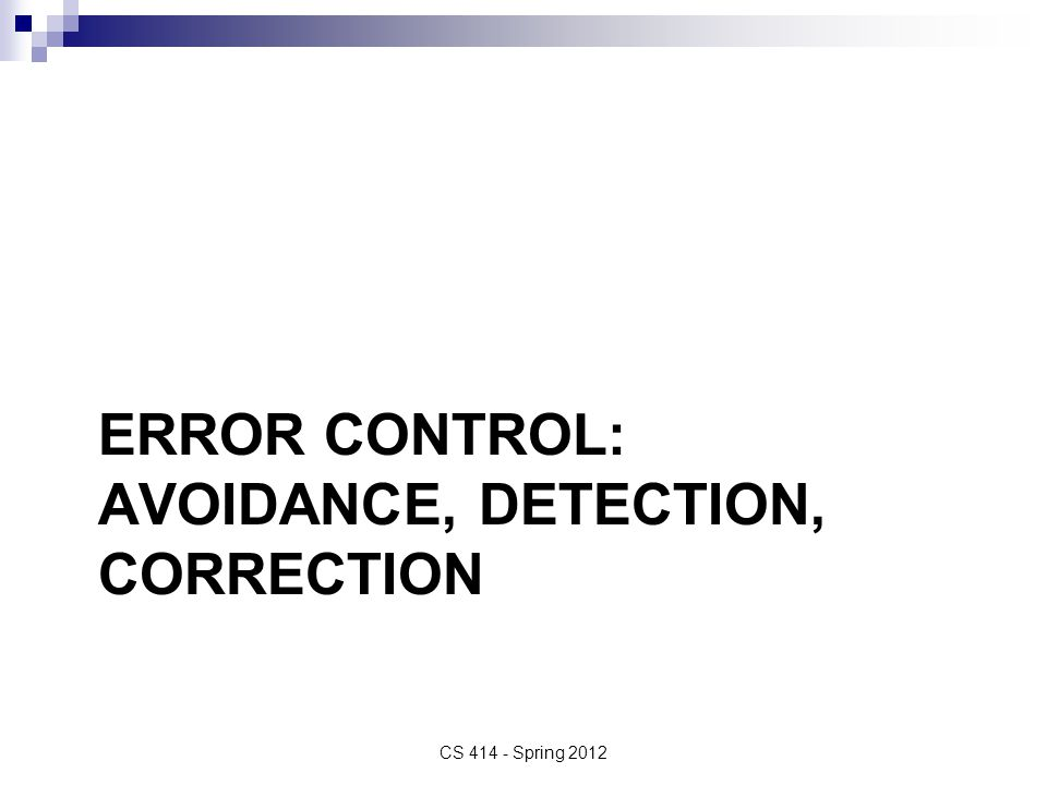 ERROR CONTROL: AVOIDANCE, DETECTION, CORRECTION CS 414 - Spring 2012