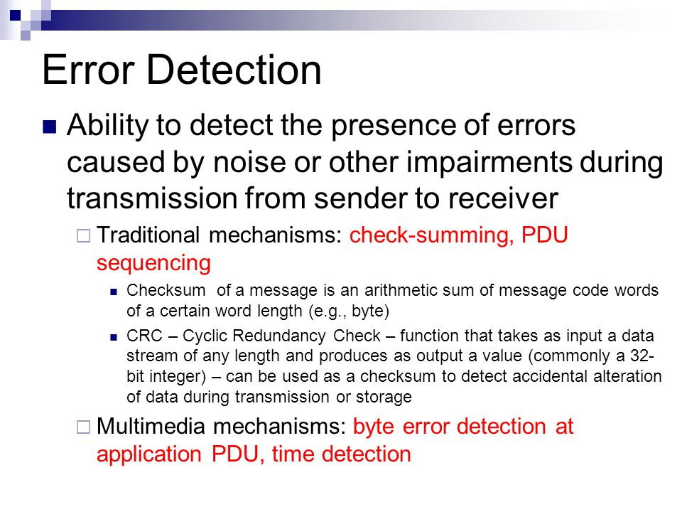Error Detection Ability to detect the presence of errors caused by noise or other impairments during transmission from sender to receiver  Traditional mechanisms: check-summing, PDU sequencing Checksum of a message is an arithmetic sum of message code words of a certain word length (e.g., byte) CRC – Cyclic Redundancy Check – function that takes as input a data stream of any length and produces as output a value (commonly a 32- bit integer) – can be used as a checksum to detect accidental alteration of data during transmission or storage  Multimedia mechanisms: byte error detection at application PDU, time detection