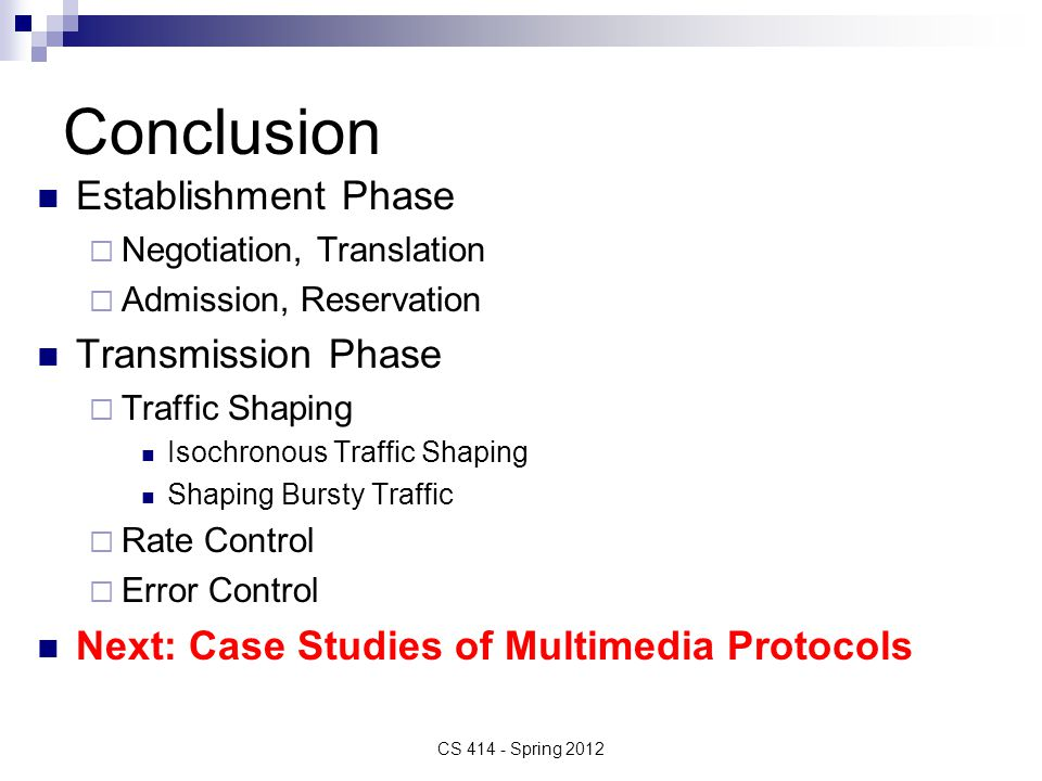 Conclusion Establishment Phase  Negotiation, Translation  Admission, Reservation Transmission Phase  Traffic Shaping Isochronous Traffic Shaping Shaping Bursty Traffic  Rate Control  Error Control Next: Case Studies of Multimedia Protocols CS 414 - Spring 2012