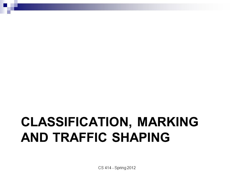 CLASSIFICATION, MARKING AND TRAFFIC SHAPING CS 414 - Spring 2012