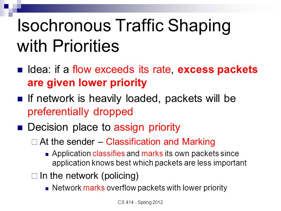 Isochronous Traffic Shaping with Priorities Idea: if a flow exceeds its rate, excess packets are given lower priority If network is heavily loaded, packets will be preferentially dropped Decision place to assign priority  At the sender – Classification and Marking Application classifies and marks its own packets since application knows best which packets are less important  In the network (policing) Network marks overflow packets with lower priority CS 414 - Spring 2012