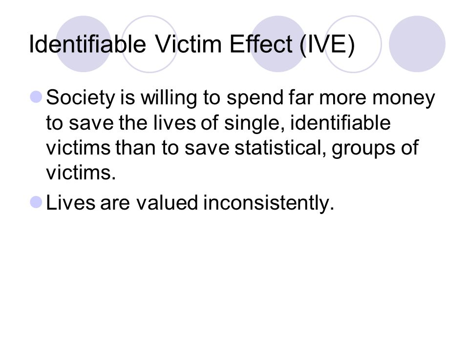 Identifiable Victim Effect (IVE) Society is willing to spend far more money to save the lives of single, identifiable victims than to save statistical, groups of victims.