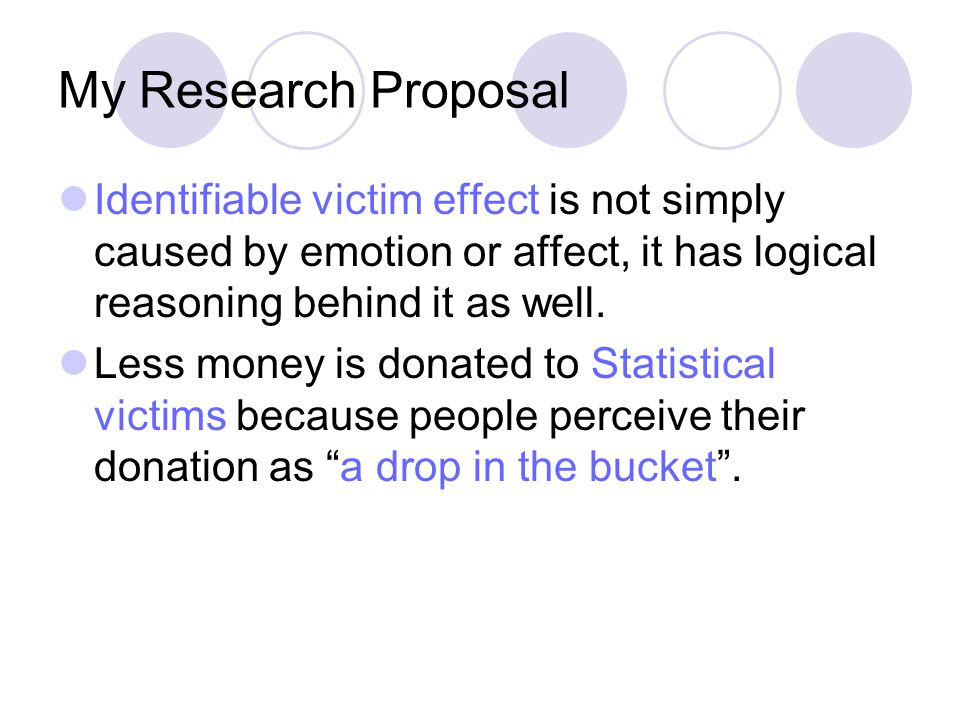 My Research Proposal Identifiable victim effect is not simply caused by emotion or affect, it has logical reasoning behind it as well.